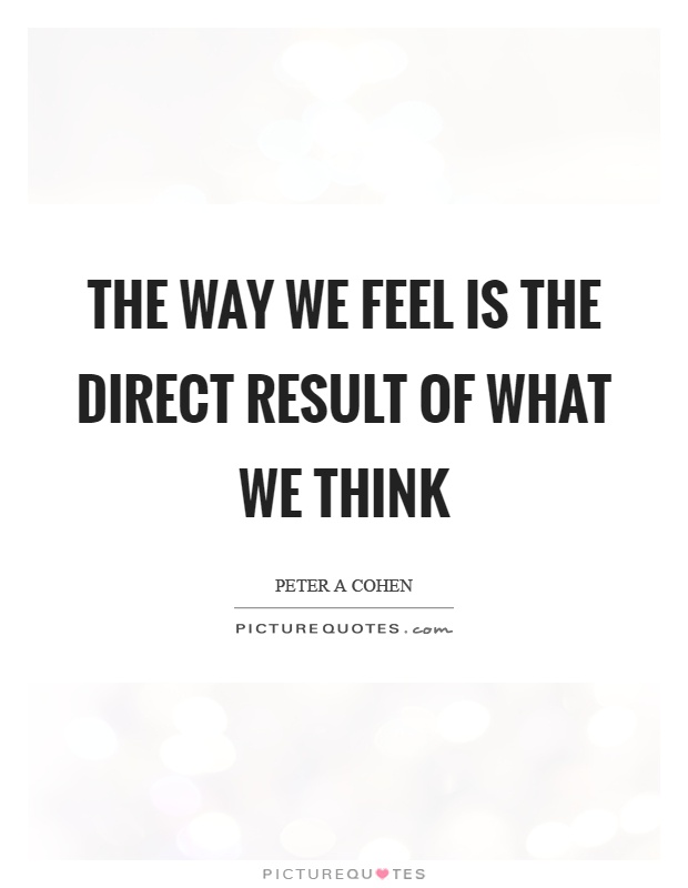 The way we feel is the direct result of what we think Picture Quote #1