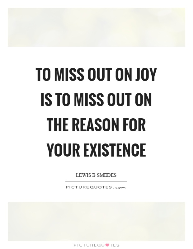 To miss out on joy is to miss out on the reason for your existence Picture Quote #1