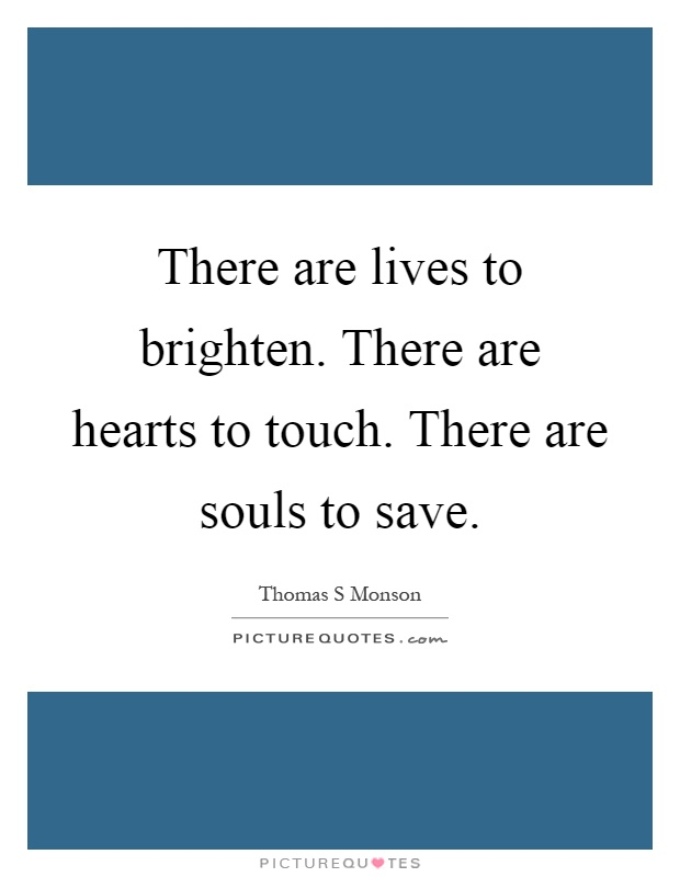 There are lives to brighten. There are hearts to touch. There are souls to save Picture Quote #1