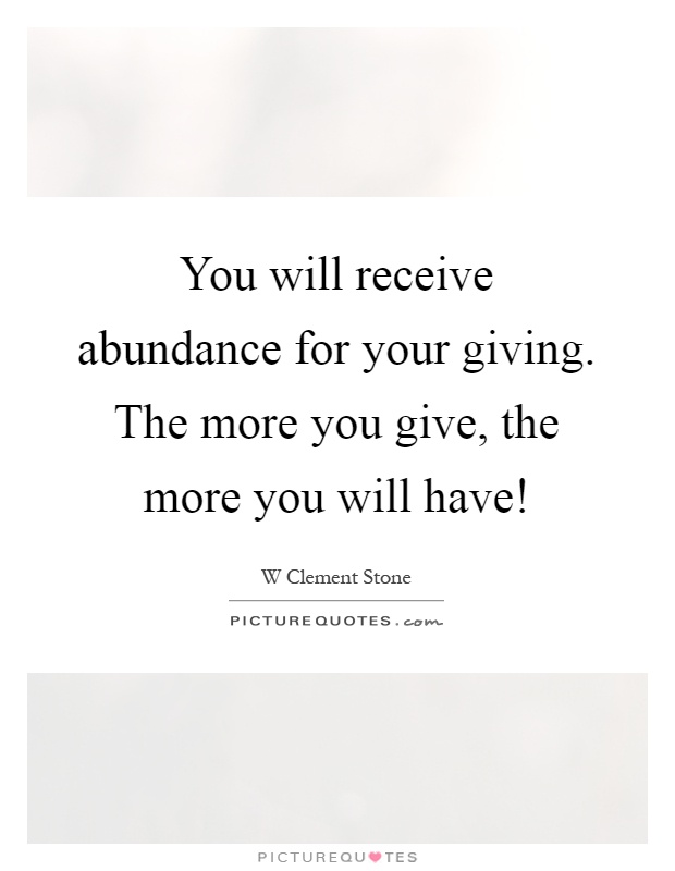 You will receive abundance for your giving. The more you give, the more you will have! Picture Quote #1