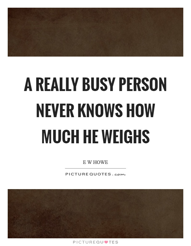 A really busy person never knows how much he weighs Picture Quote #1