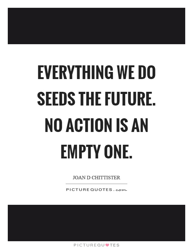 Everything we do seeds the future. No action is an empty one Picture Quote #1