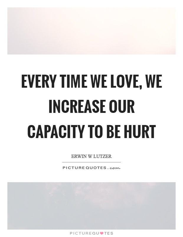 Every time we love, we increase our capacity to be hurt Picture Quote #1