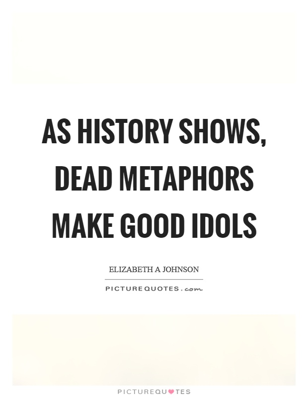 As history shows, dead metaphors make good idols Picture Quote #1