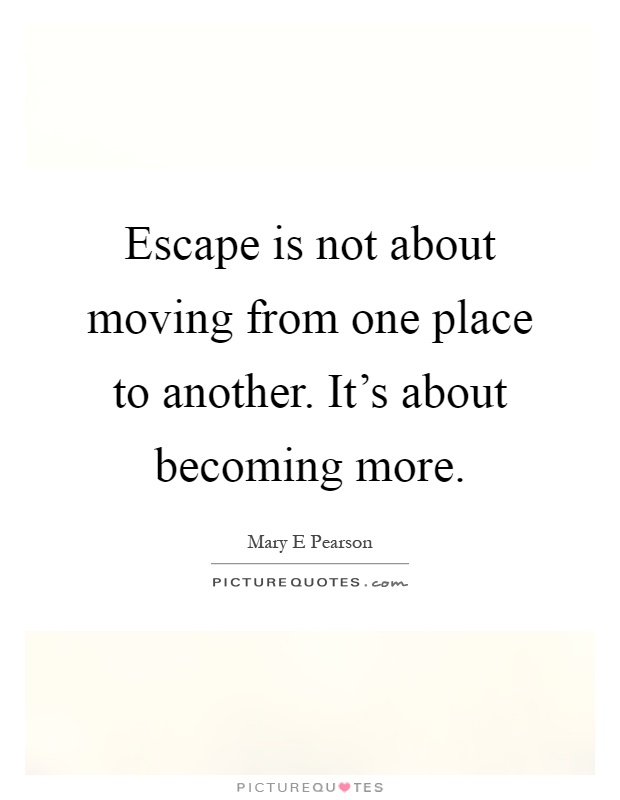 Escape is not about moving from one place to another. It's about becoming more Picture Quote #1