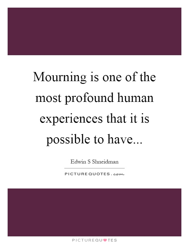 Mourning is one of the most profound human experiences that it is possible to have Picture Quote #1