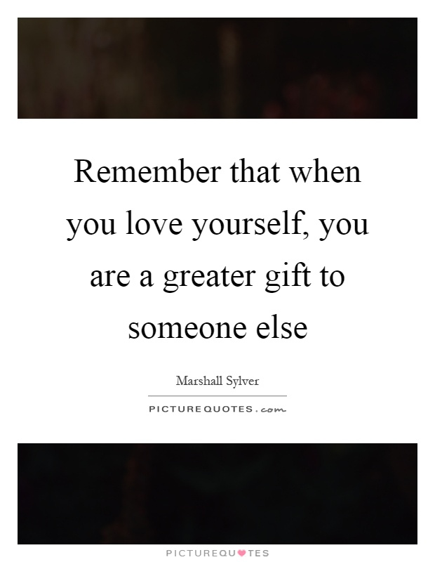 Remember that when you love yourself, you are a greater gift to someone else Picture Quote #1
