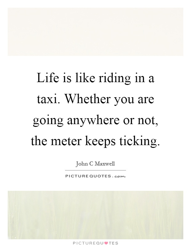 Life is like riding in a taxi. Whether you are going anywhere or not, the meter keeps ticking Picture Quote #1