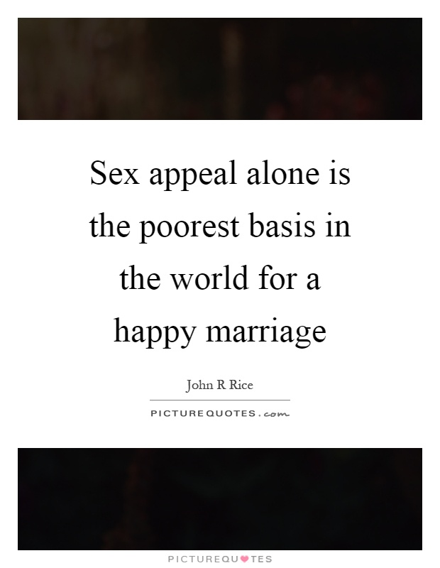 Sex appeal alone is the poorest basis in the world for a happy marriage Picture Quote #1
