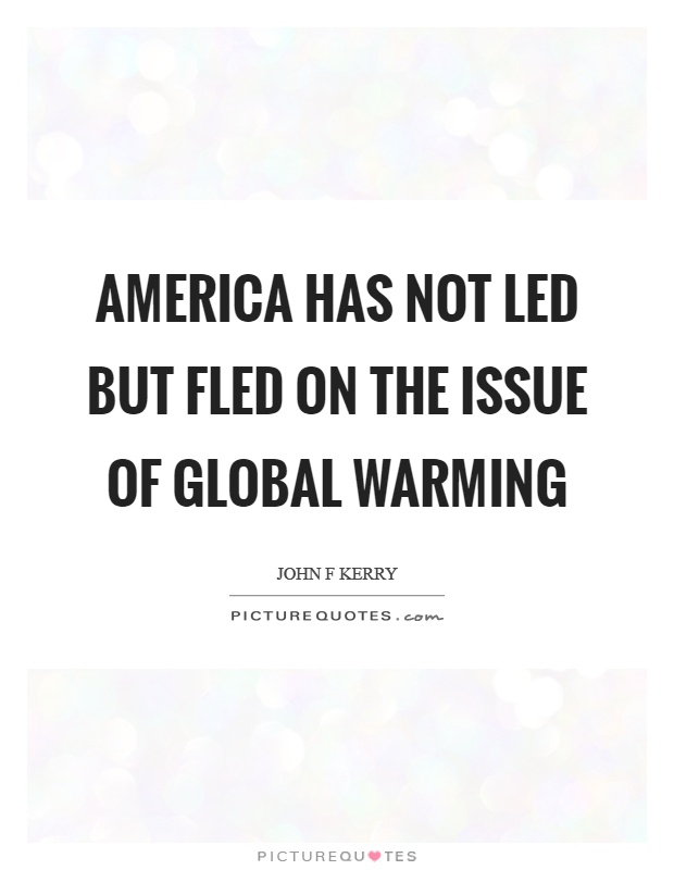 America has not led but fled on the issue of global warming Picture Quote #1