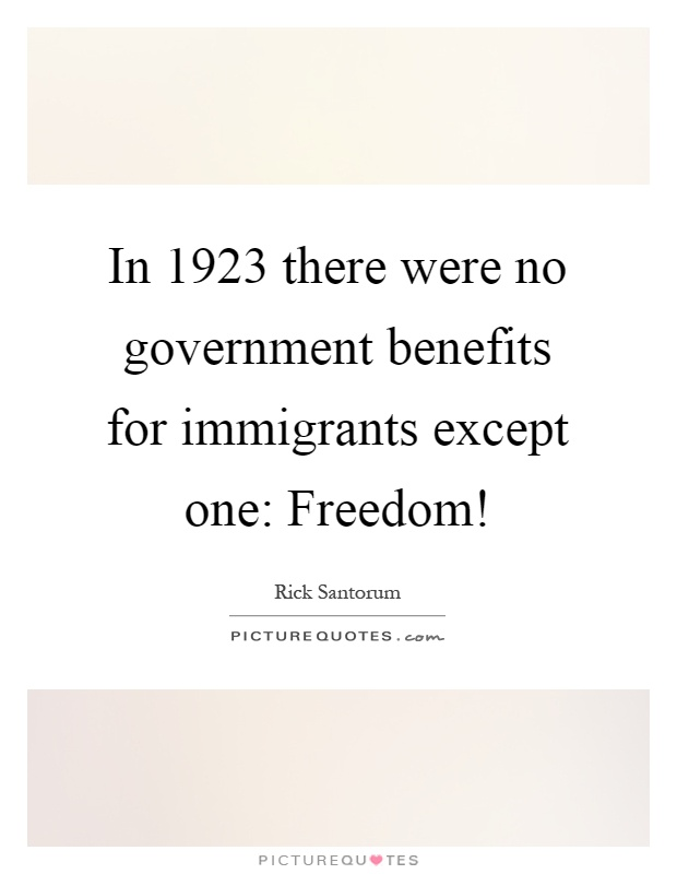 In 1923 there were no government benefits for immigrants except one: Freedom! Picture Quote #1