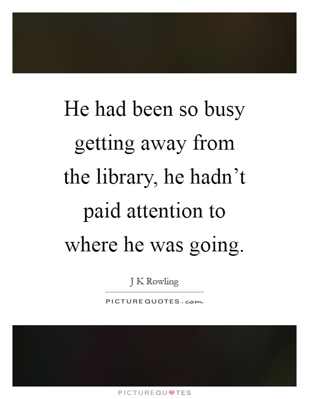 He had been so busy getting away from the library, he hadn't paid attention to where he was going Picture Quote #1