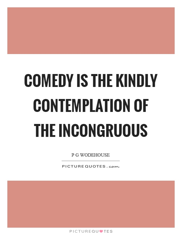 Comedy is the kindly contemplation of the incongruous Picture Quote #1