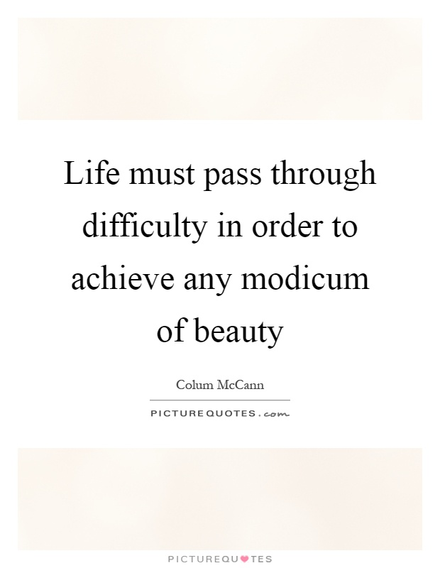 Life must pass through difficulty in order to achieve any modicum of beauty Picture Quote #1