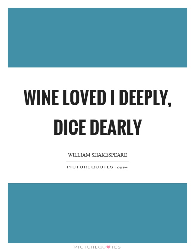 Wine loved I deeply, dice dearly Picture Quote #1