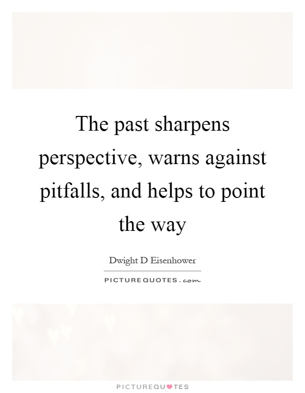 The past sharpens perspective, warns against pitfalls, and helps to point the way Picture Quote #1