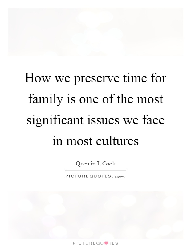 How we preserve time for family is one of the most significant issues we face in most cultures Picture Quote #1