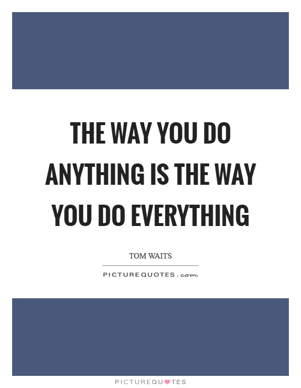 The way you do anything is the way you do everything Picture Quote #1
