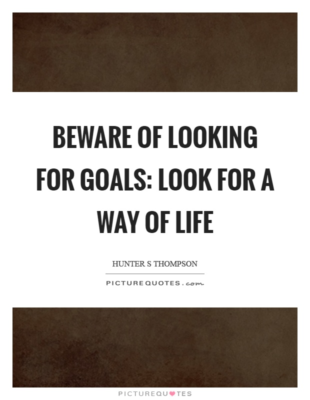 Beware of looking for goals: look for a way of life Picture Quote #1