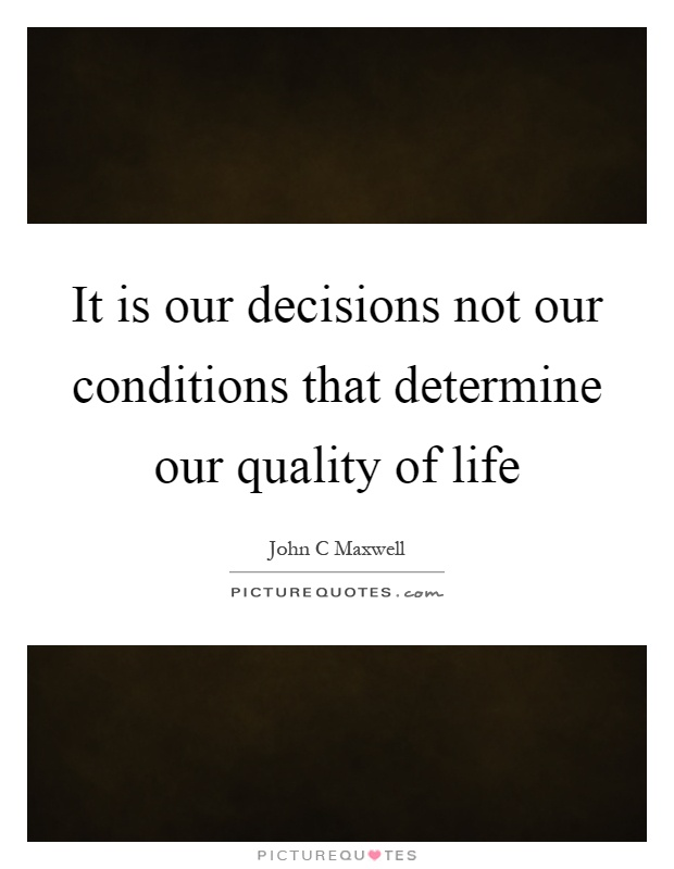 It is our decisions not our conditions that determine our quality of life Picture Quote #1