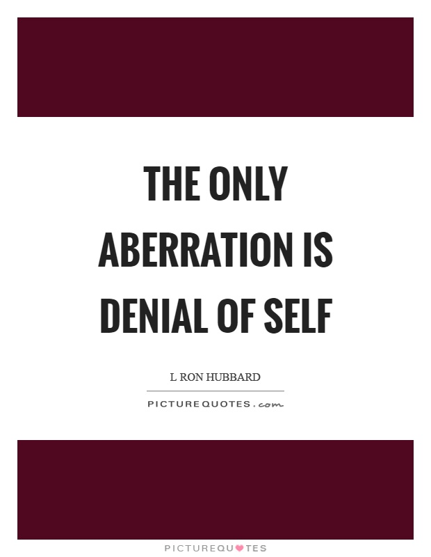 The only aberration is denial of self Picture Quote #1