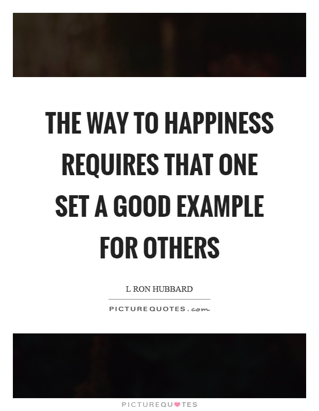 The way to happiness requires that one set a good example for others Picture Quote #1