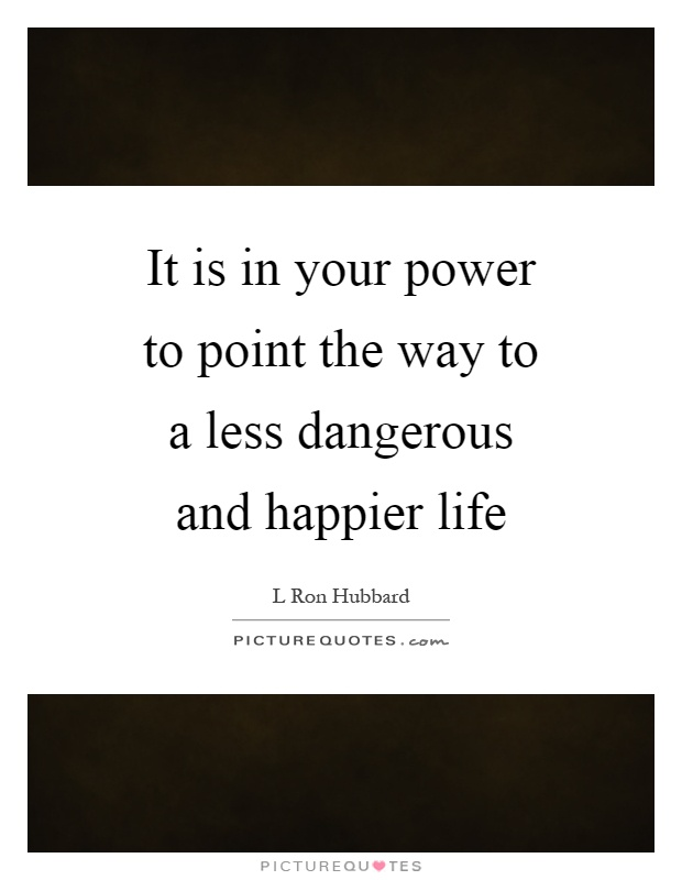 It is in your power to point the way to a less dangerous and happier life Picture Quote #1