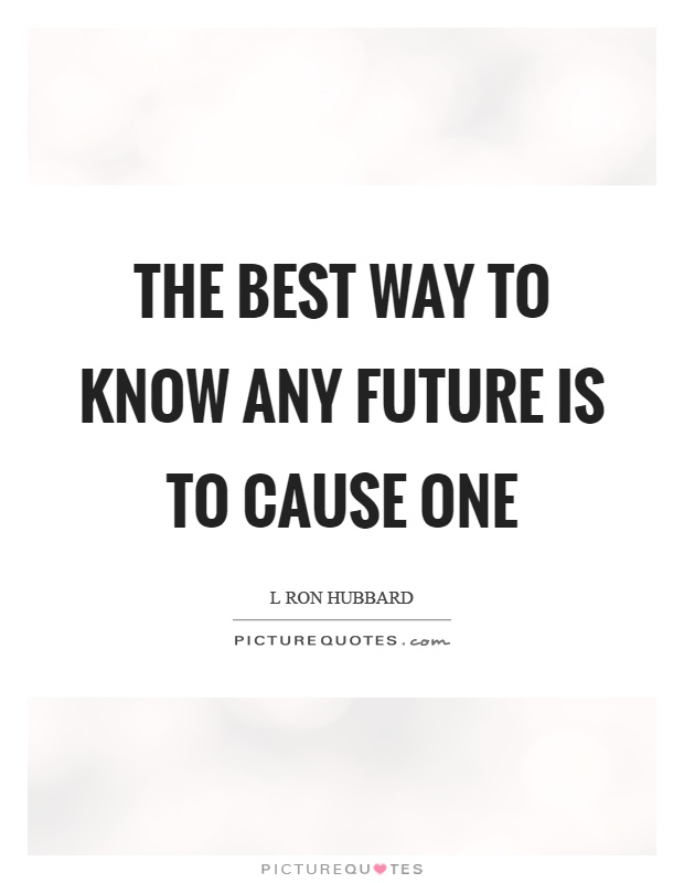 The best way to know any future is to cause one Picture Quote #1