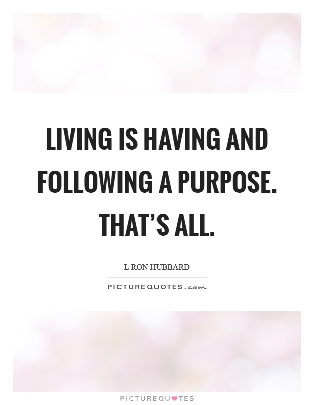 Living is having and following a purpose. That's all Picture Quote #1