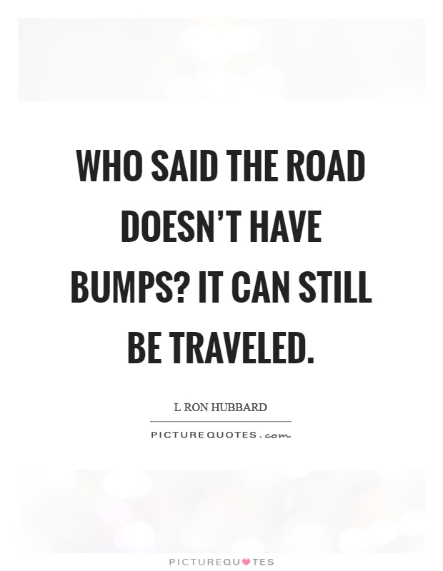 Who said the road doesn't have bumps? It can still be traveled Picture Quote #1
