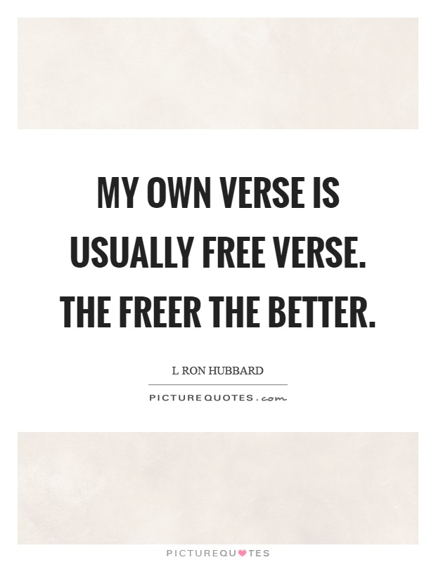 My own verse is usually free verse. The freer the better Picture Quote #1