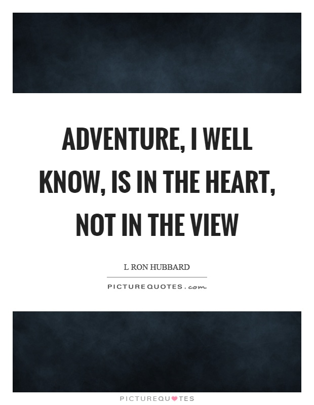 Adventure, I well know, is in the heart, not in the view Picture Quote #1