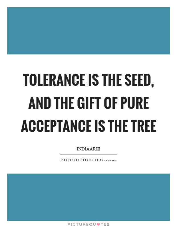 Tolerance is the seed, and the gift of pure acceptance is the tree Picture Quote #1