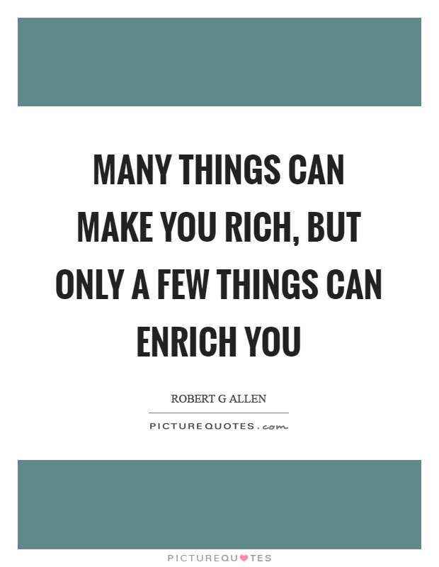 Many things can make you rich, but only a few things can enrich you Picture Quote #1