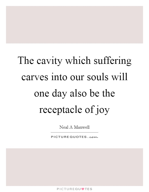 The cavity which suffering carves into our souls will one day also be the receptacle of joy Picture Quote #1