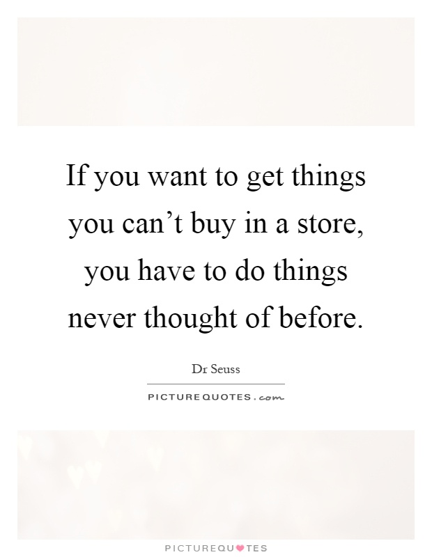 If you want to get things you can't buy in a store, you have to do things never thought of before Picture Quote #1