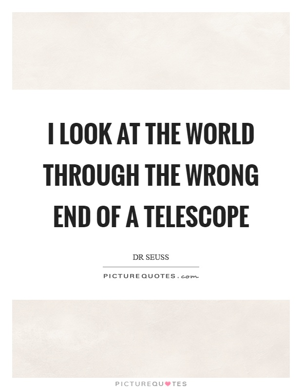 I look at the world through the wrong end of a telescope Picture Quote #1