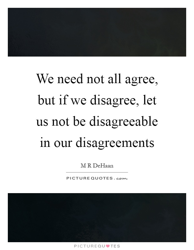 We need not all agree, but if we disagree, let us not be disagreeable in our disagreements Picture Quote #1
