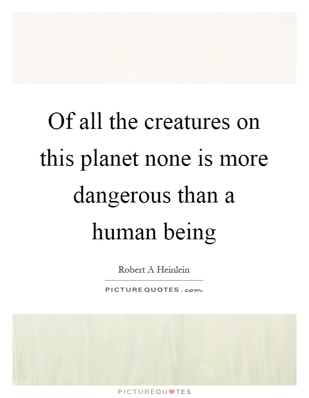 Of all the creatures on this planet none is more dangerous than a human being Picture Quote #1