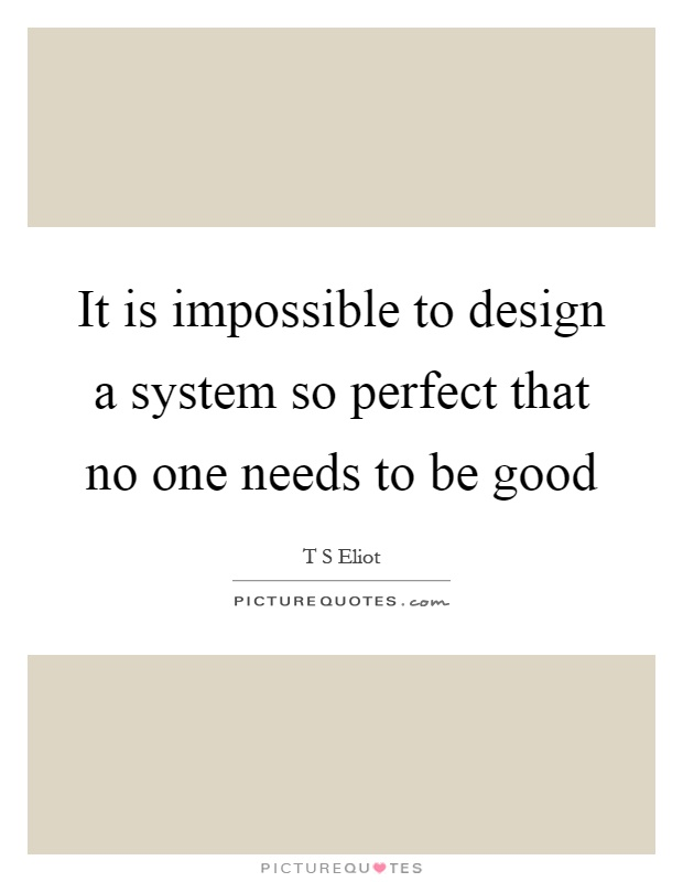 It is impossible to design a system so perfect that no one needs to be good Picture Quote #1