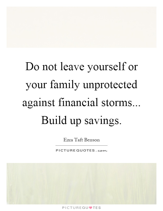 Do not leave yourself or your family unprotected against financial storms... Build up savings Picture Quote #1