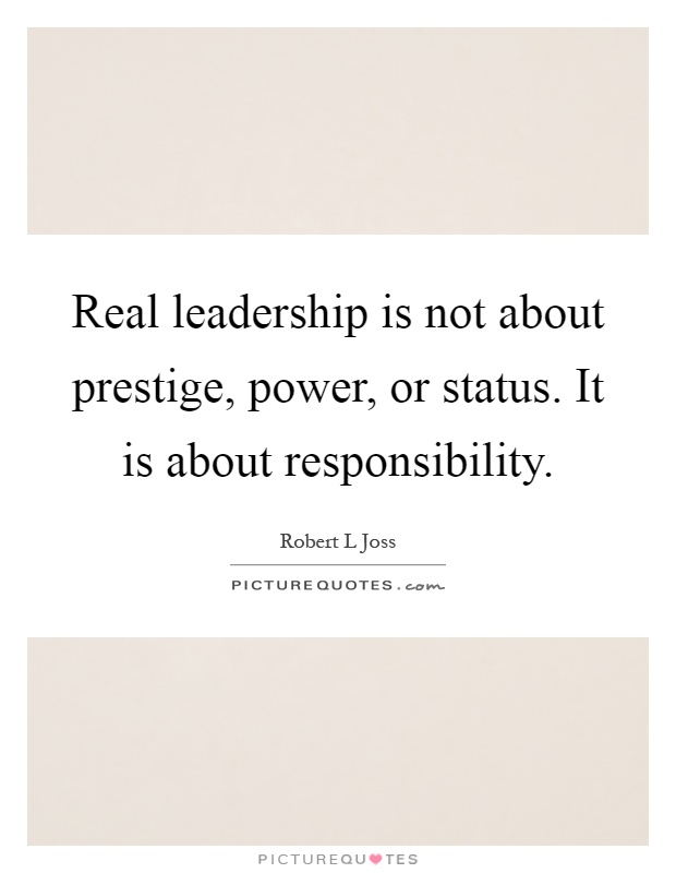 Real leadership is not about prestige, power, or status. It is about responsibility Picture Quote #1