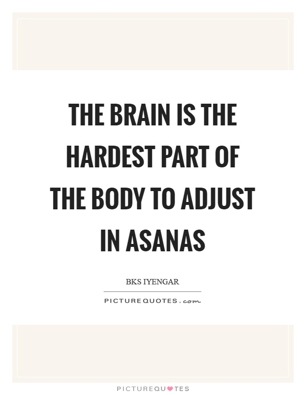 The brain is the hardest part of the body to adjust in asanas Picture Quote #1