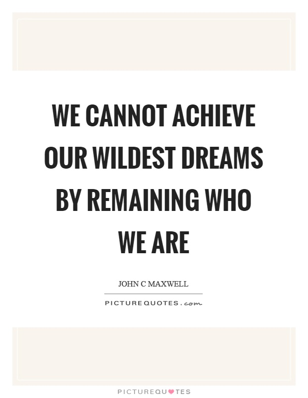 We cannot achieve our wildest dreams by remaining who we are Picture Quote #1