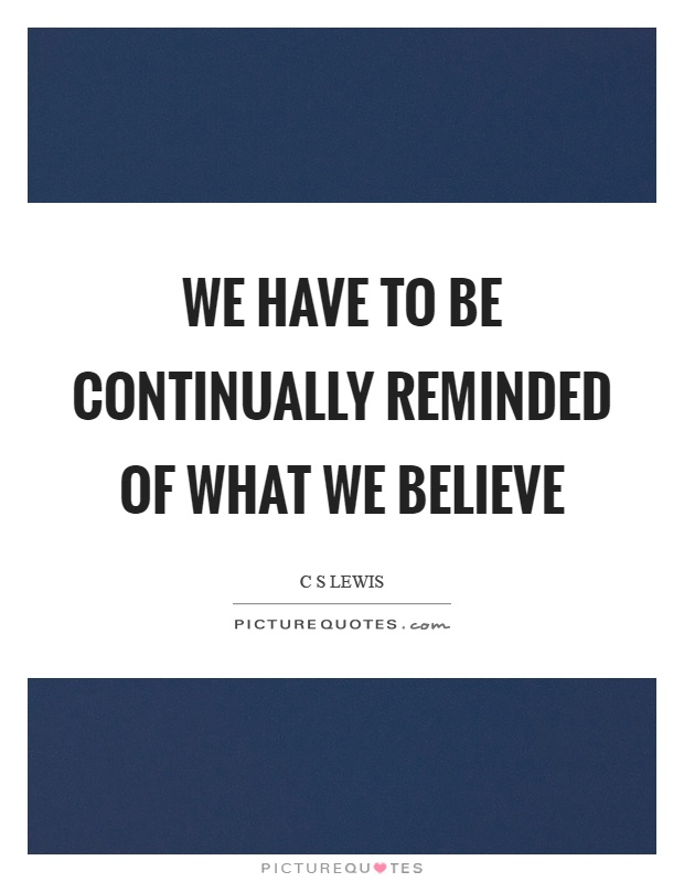 We have to be continually reminded of what we believe Picture Quote #1