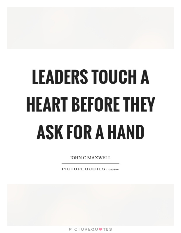 Leaders touch a heart before they ask for a hand Picture Quote #1
