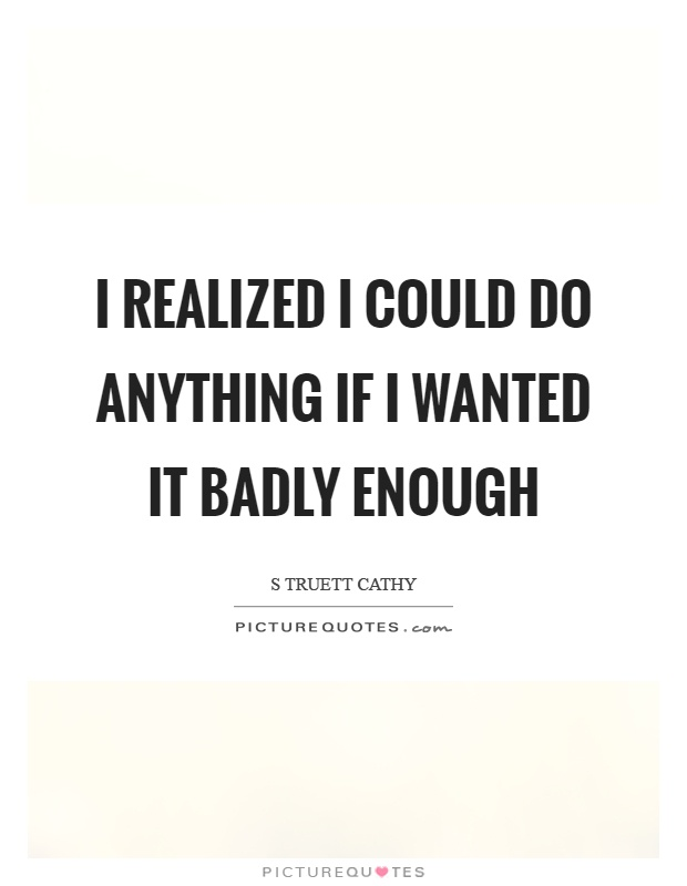 I realized I could do anything if I wanted it badly enough Picture Quote #1