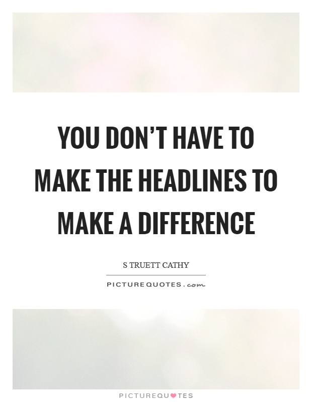 You don't have to make the headlines to make a difference Picture Quote #1
