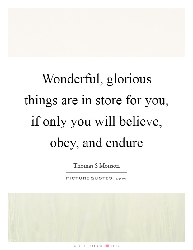 Wonderful, glorious things are in store for you, if only you will believe, obey, and endure Picture Quote #1