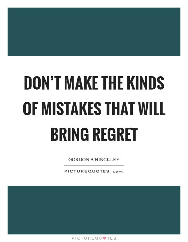 Don't make the kinds of mistakes that will bring regret Picture Quote #1